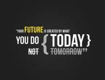 Your future is created by what you do TODAY Wallpaper